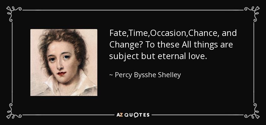 Fate,Time,Occasion,Chance, and Change? To these All things are subject but eternal love. - Percy Bysshe Shelley
