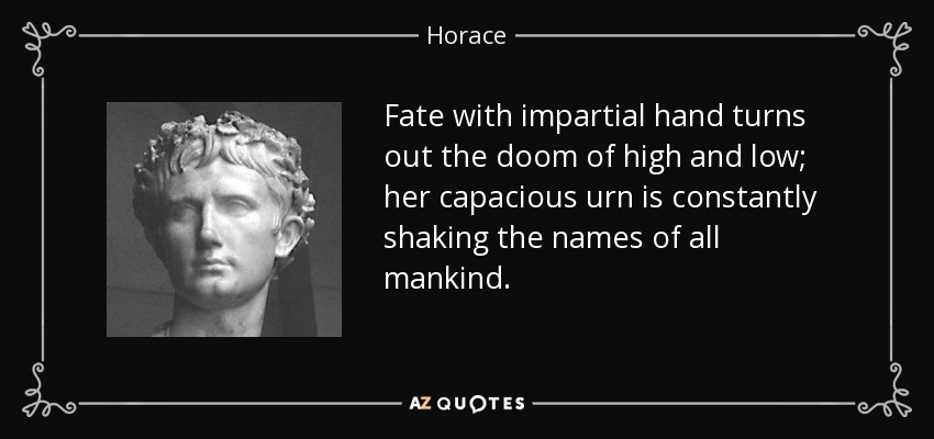 Fate with impartial hand turns out the doom of high and low; her capacious urn is constantly shaking the names of all mankind. - Horace