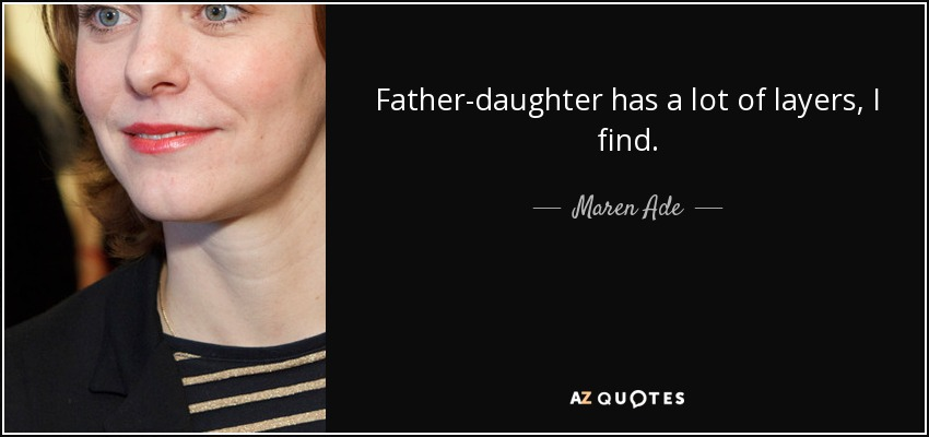 Father-daughter has a lot of layers, I find. - Maren Ade