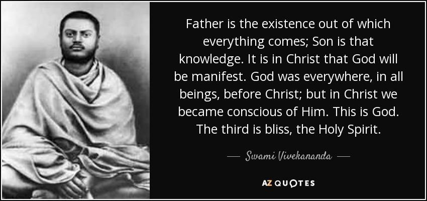 Father is the existence out of which everything comes; Son is that knowledge. It is in Christ that God will be manifest. God was everywhere, in all beings, before Christ; but in Christ we became conscious of Him. This is God. The third is bliss, the Holy Spirit. - Swami Vivekananda