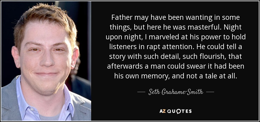 Father may have been wanting in some things, but here he was masterful. Night upon night, I marveled at his power to hold listeners in rapt attention. He could tell a story with such detail, such flourish, that afterwards a man could swear it had been his own memory, and not a tale at all. - Seth Grahame-Smith