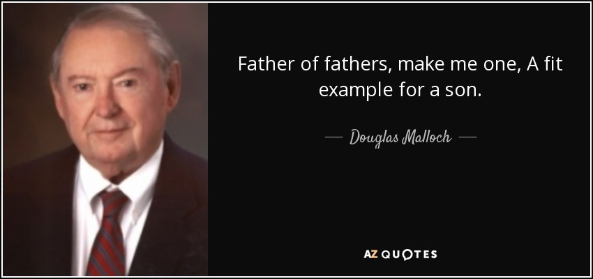 Father of fathers, make me one, A fit example for a son. - Douglas Malloch