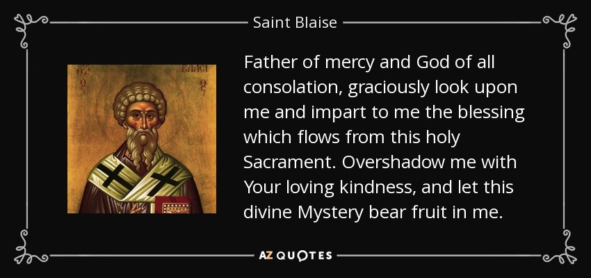 Father of mercy and God of all consolation, graciously look upon me and impart to me the blessing which flows from this holy Sacrament. Overshadow me with Your loving kindness, and let this divine Mystery bear fruit in me. - Saint Blaise