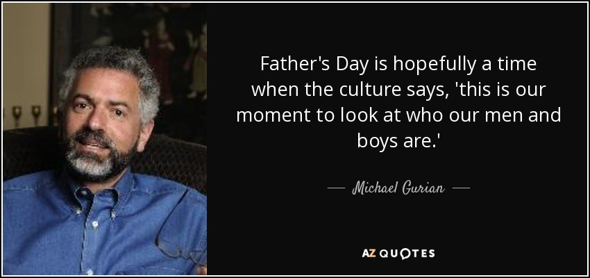 Father's Day is hopefully a time when the culture says, 'this is our moment to look at who our men and boys are.' - Michael Gurian