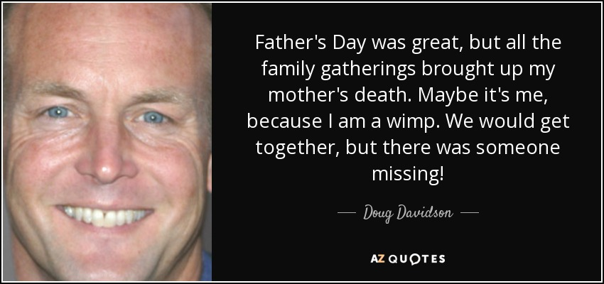 Father's Day was great, but all the family gatherings brought up my mother's death. Maybe it's me, because I am a wimp. We would get together, but there was someone missing! - Doug Davidson