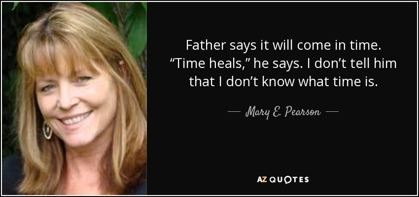 "Father says it will come in time. ""Time heals,"" he says. I don't tell him that I don't know what time is. - Mary E. Pearson"