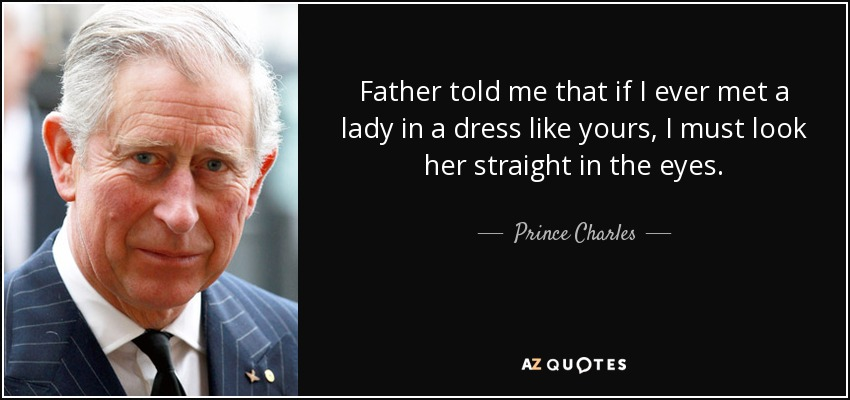 Father told me that if I ever met a lady in a dress like yours, I must look her straight in the eyes. - Prince Charles