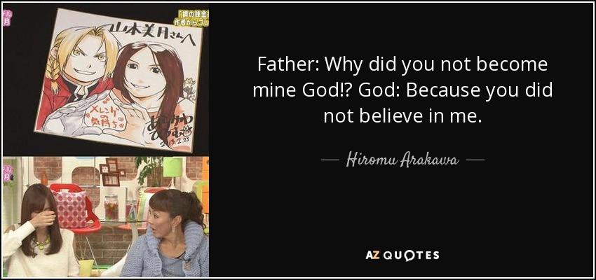 Father: Why did you not become mine God!? God: Because you did not believe in me. - Hiromu Arakawa