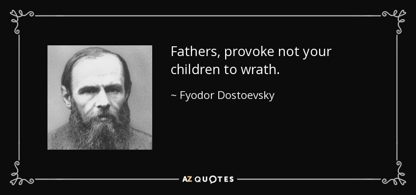 Fathers, provoke not your children to wrath. - Fyodor Dostoevsky