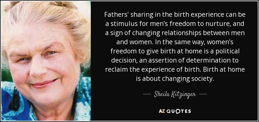 Fathers' sharing in the birth experience can be a stimulus for men's freedom to nurture, and a sign of changing relationships between men and women. In the same way, women's freedom to give birth at home is a political decision, an assertion of determination to reclaim the experience of birth. Birth at home is about changing society. - Sheila Kitzinger