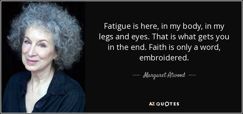 Fatigue is here, in my body, in my legs and eyes. That is what gets you in the end. Faith is only a word, embroidered. - Margaret Atwood
