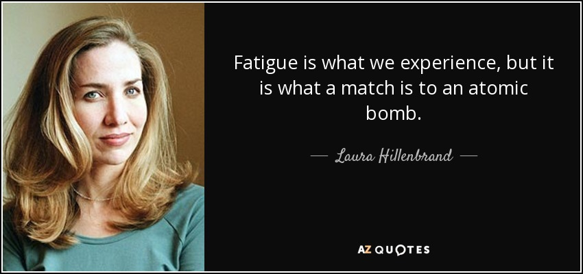 Fatigue is what we experience, but it is what a match is to an atomic bomb. - Laura Hillenbrand