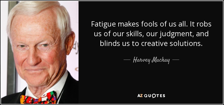Fatigue makes fools of us all. It robs us of our skills, our judgment, and blinds us to creative solutions. - Harvey Mackay