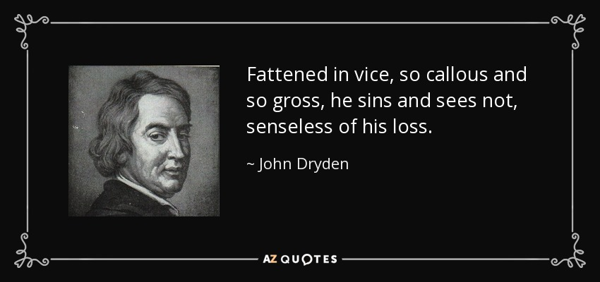 Fattened in vice, so callous and so gross, he sins and sees not, senseless of his loss. - John Dryden