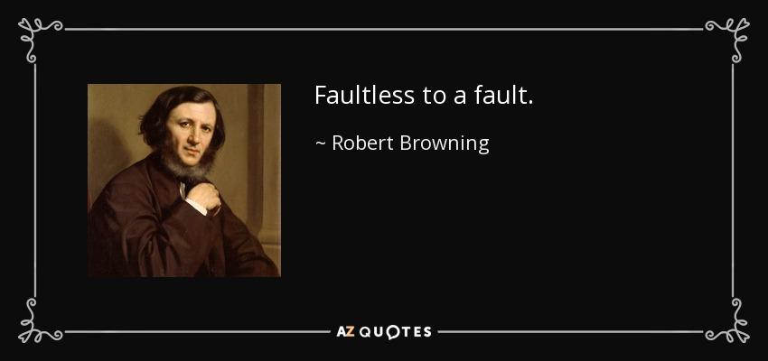 Faultless to a fault. - Robert Browning