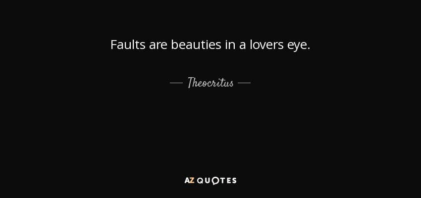 Faults are beauties in a lovers eye. - Theocritus