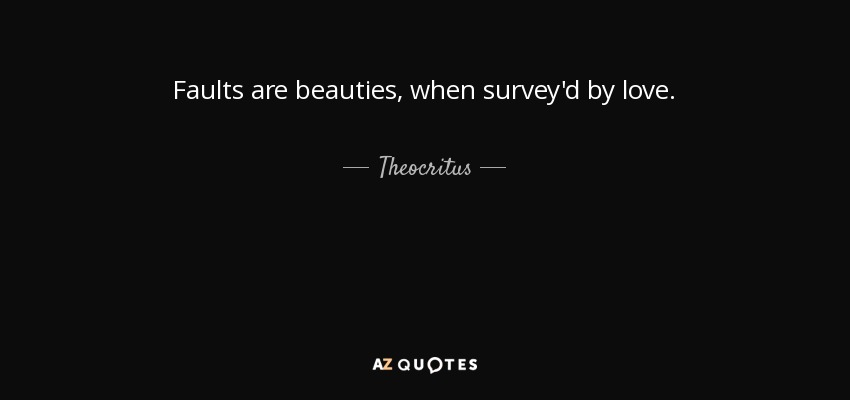 Faults are beauties, when survey'd by love. - Theocritus
