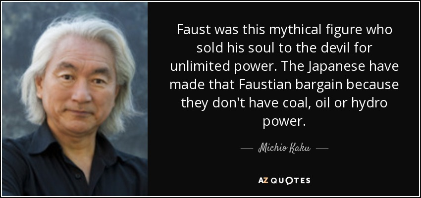 Faust was this mythical figure who sold his soul to the devil for unlimited power. The Japanese have made that Faustian bargain because they don't have coal, oil or hydro power. - Michio Kaku