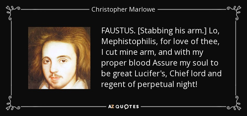 FAUSTUS. [Stabbing his arm.] Lo, Mephistophilis, for love of thee, I cut mine arm, and with my proper blood Assure my soul to be great Lucifer's, Chief lord and regent of perpetual night! - Christopher Marlowe