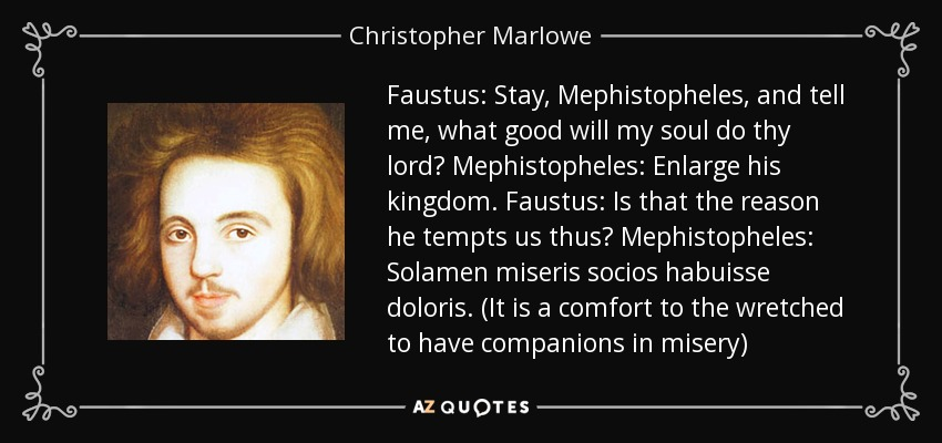 Faustus: Stay, Mephistopheles, and tell me, what good will my soul do thy lord? Mephistopheles: Enlarge his kingdom. Faustus: Is that the reason he tempts us thus? Mephistopheles: Solamen miseris socios habuisse doloris. (It is a comfort to the wretched to have companions in misery) - Christopher Marlowe