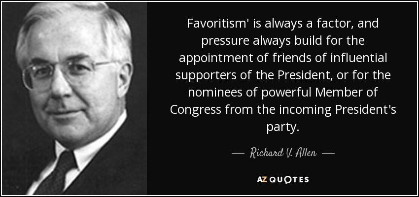 Favoritism' is always a factor, and pressure always build for the appointment of friends of influential supporters of the President, or for the nominees of powerful Member of Congress from the incoming President's party. - Richard V. Allen