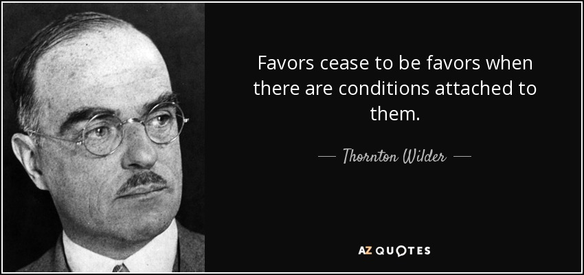 Favors cease to be favors when there are conditions attached to them. - Thornton Wilder