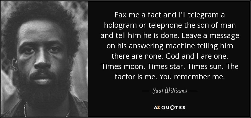 Fax me a fact and I'll telegram a hologram or telephone the son of man and tell him he is done. Leave a message on his answering machine telling him there are none. God and I are one. Times moon. Times star. Times sun. The factor is me. You remember me. - Saul Williams