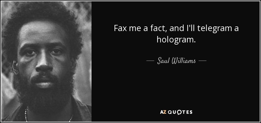Fax me a fact, and I'll telegram a hologram. - Saul Williams