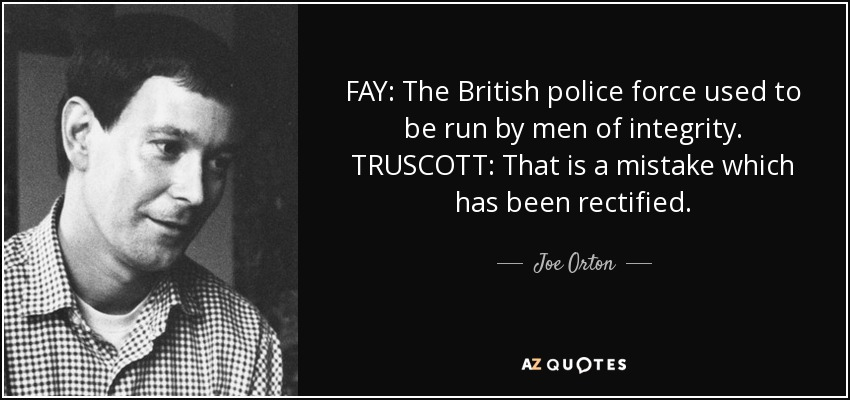 FAY: The British police force used to be run by men of integrity. TRUSCOTT: That is a mistake which has been rectified. - Joe Orton