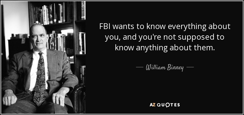 FBI wants to know everything about you, and you're not supposed to know anything about them. - William Binney
