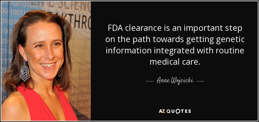 FDA clearance is an important step on the path towards getting genetic information integrated with routine medical care. - Anne Wojcicki