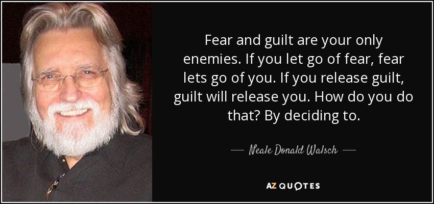 Fear and guilt are your only enemies. If you let go of fear, fear lets go of you. If you release guilt, guilt will release you. How do you do that? By deciding to. - Neale Donald Walsch