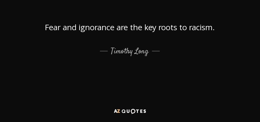 ignorance fear racism Root cause of racism one of the root causes is ignorance also, it is a lack of understanding, and false perceptions about others which amounts to a lack of knowledge, which once again translates .