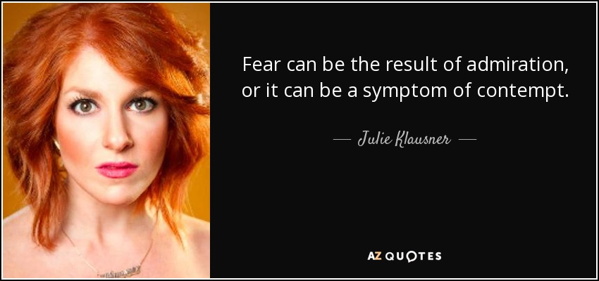 Fear can be the result of admiration, or it can be a symptom of contempt. - Julie Klausner