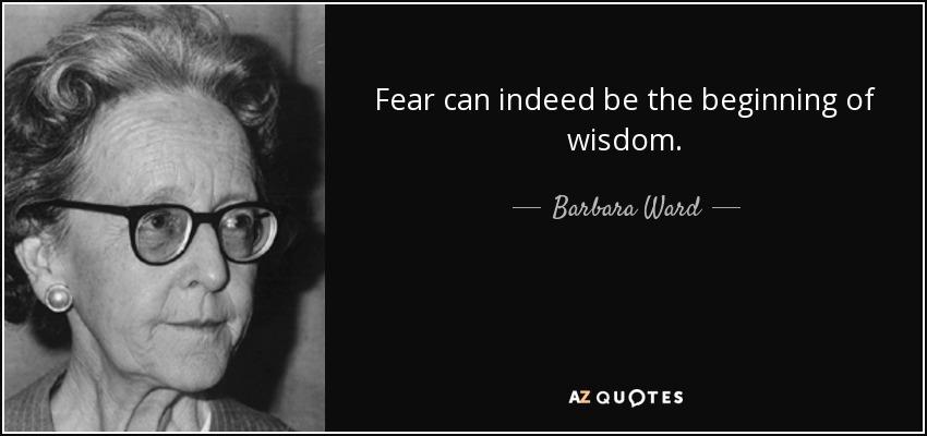 Fear can indeed be the beginning of wisdom. - Barbara Ward, Baroness Jackson of Lodsworth