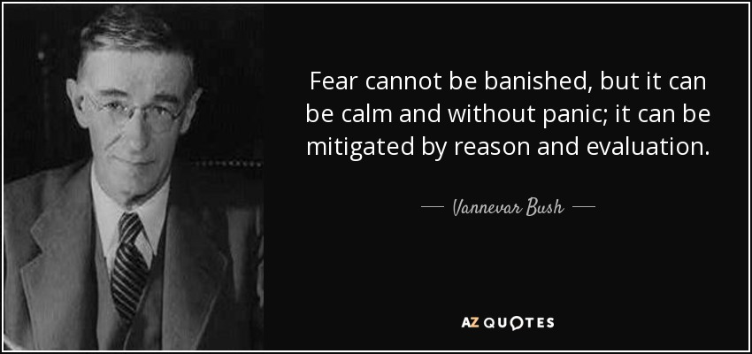 Fear cannot be banished, but it can be calm and without panic; it can be mitigated by reason and evaluation. - Vannevar Bush