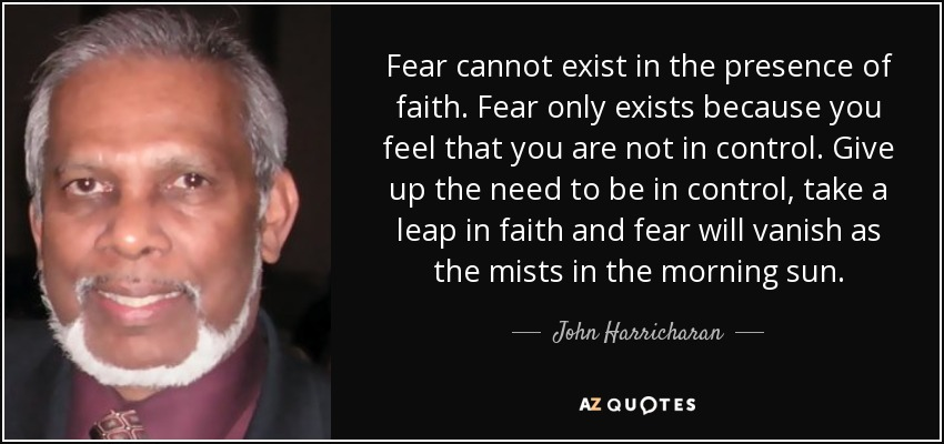 Fear cannot exist in the presence of faith. Fear only exists because you feel that you are not in control. Give up the need to be in control, take a leap in faith and fear will vanish as the mists in the morning sun. - John Harricharan
