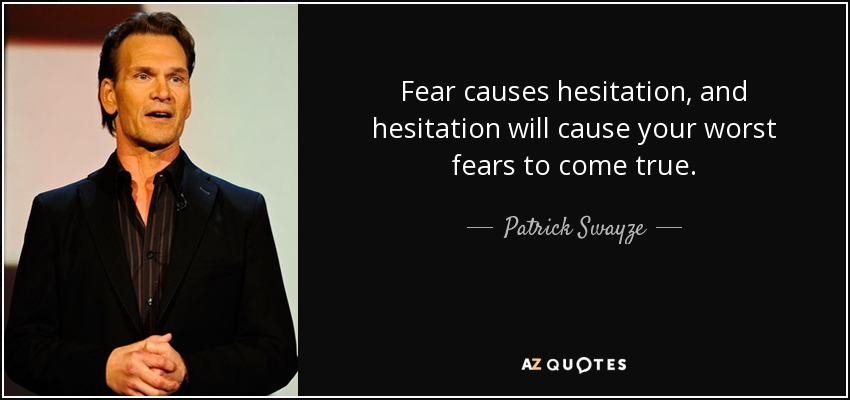 Fear causes hesitation, and hesitation will cause your worst fears to come true. - Patrick Swayze