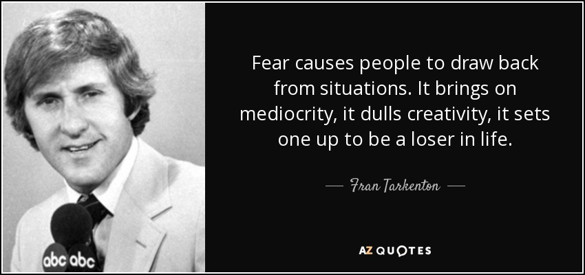Fear causes people to draw back from situations. It brings on mediocrity, it dulls creativity, it sets one up to be a loser in life. - Fran Tarkenton