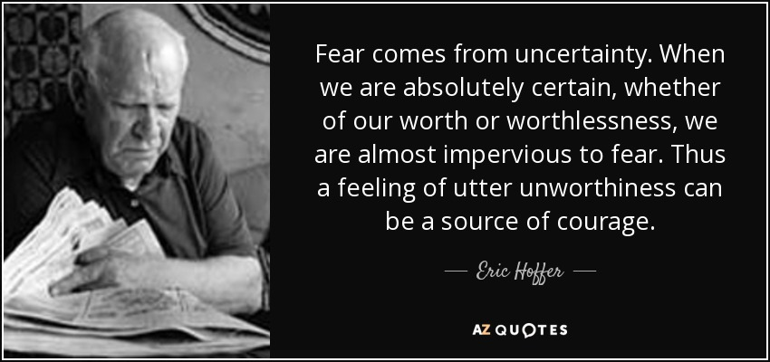 Fear comes from uncertainty. When we are absolutely certain, whether of our worth or worthlessness, we are almost impervious to fear. Thus a feeling of utter unworthiness can be a source of courage. - Eric Hoffer