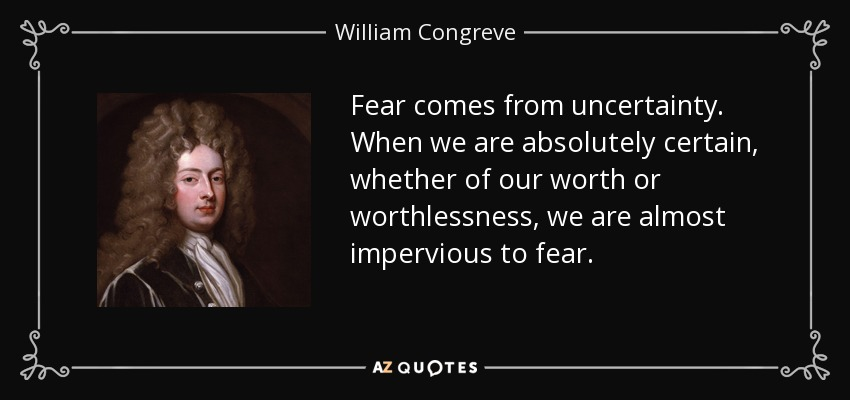 Fear comes from uncertainty. When we are absolutely certain, whether of our worth or worthlessness, we are almost impervious to fear. - William Congreve