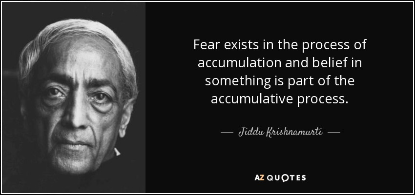 Fear exists in the process of accumulation and belief in something is part of the accumulative process. - Jiddu Krishnamurti