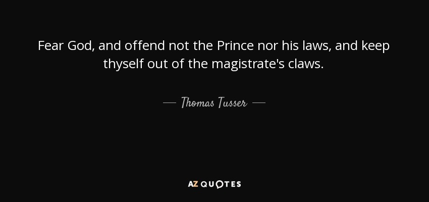 Fear God, and offend not the Prince nor his laws, and keep thyself out of the magistrate's claws. - Thomas Tusser