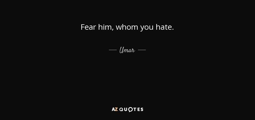 Fear him, whom you hate. - Umar