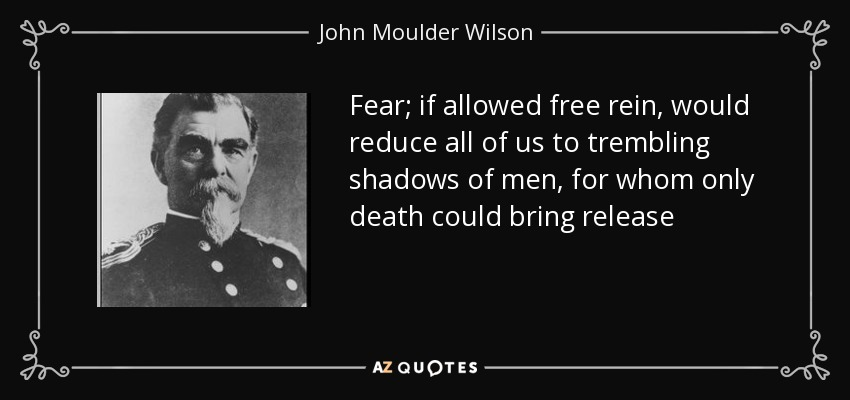Fear; if allowed free rein, would reduce all of us to trembling shadows of men, for whom only death could bring release - John Moulder Wilson