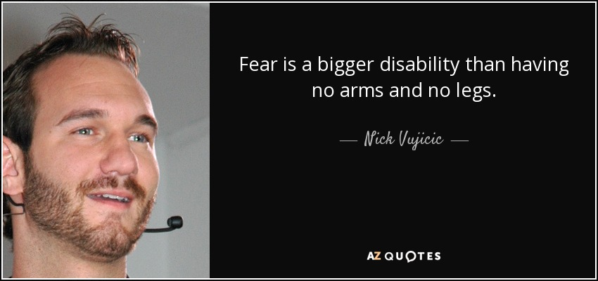 Fear is a bigger disability than having no arms and no legs. - Nick Vujicic