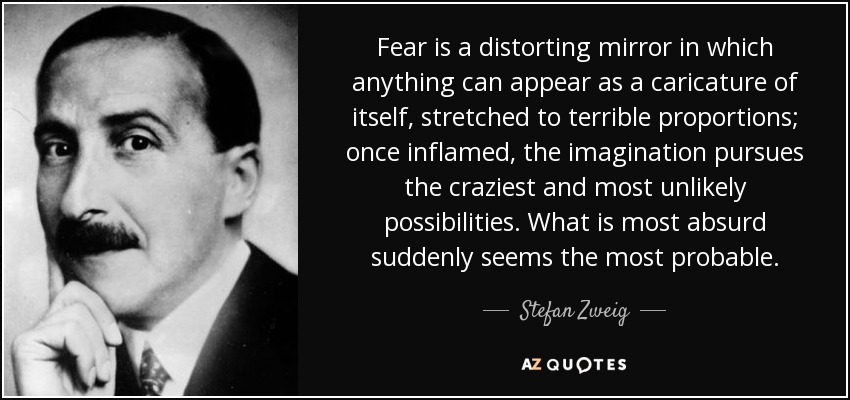 Fear is a distorting mirror in which anything can appear as a caricature of itself, stretched to terrible proportions; once inflamed, the imagination pursues the craziest and most unlikely possibilities. What is most absurd suddenly seems the most probable. - Stefan Zweig