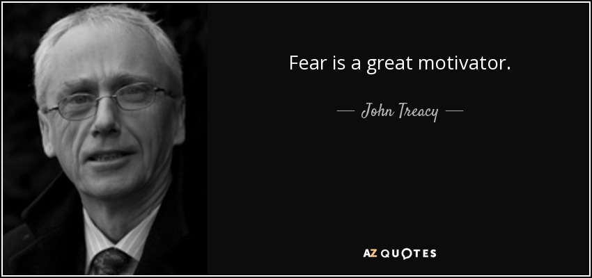 Fear is a great motivator. - John Treacy