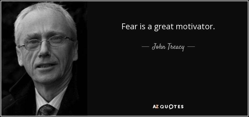 Fear is a great motivator. - John Treacy