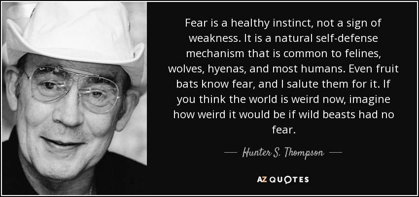 Fear is a healthy instinct, not a sign of weakness. It is a natural self-defense mechanism that is common to felines, wolves, hyenas, and most humans. Even fruit bats know fear, and I salute them for it. If you think the world is weird now, imagine how weird it would be if wild beasts had no fear. - Hunter S. Thompson
